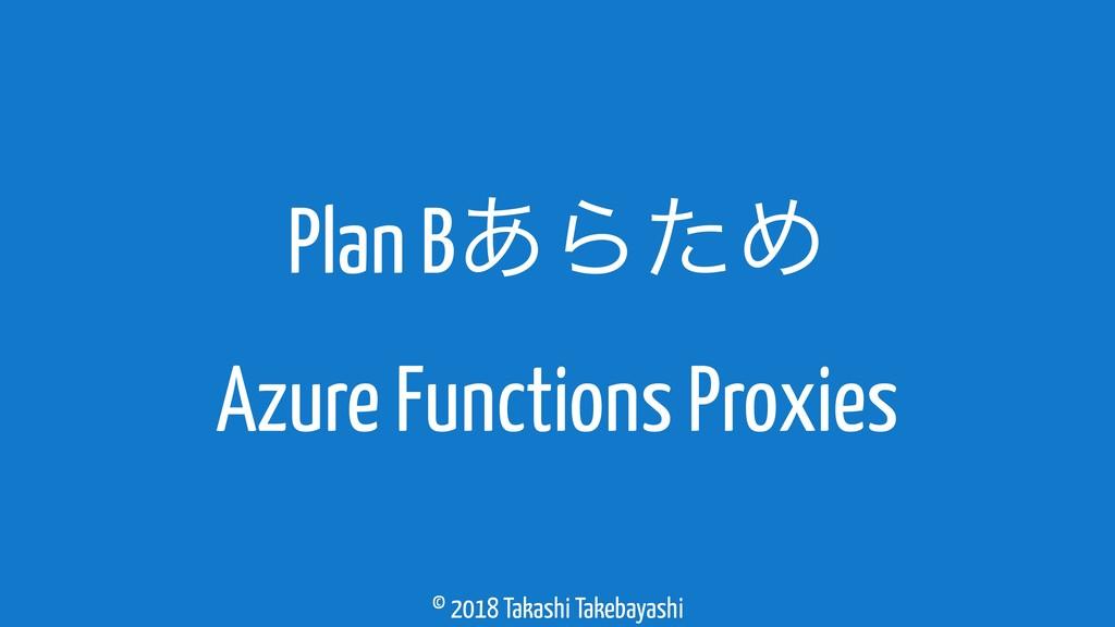 © 2018 Takashi Takebayashi Plan B͋ΒͨΊ Azure Fun...