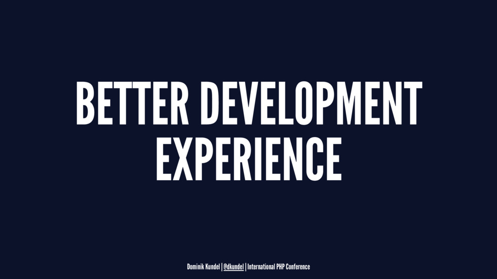 BETTER DEVELOPMENT EXPERIENCE Dominik Kundel | ...