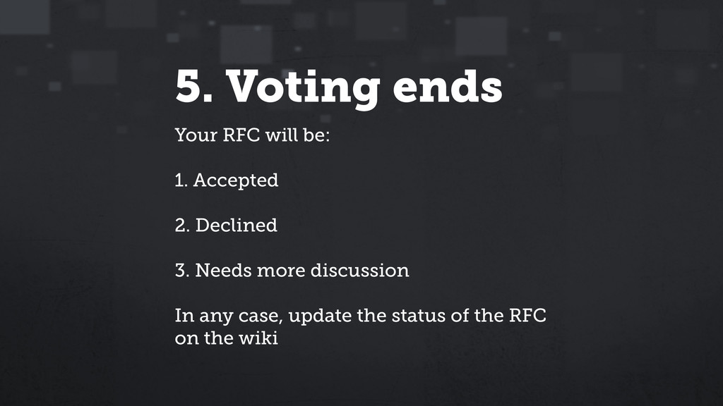 5. Voting ends Your RFC will be: 1. Accepted 2....