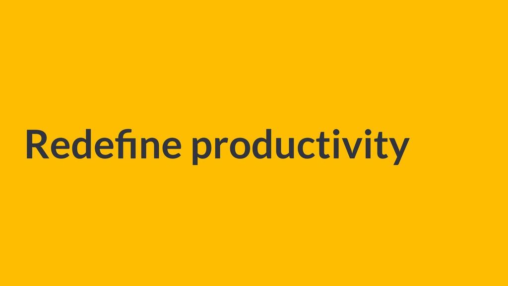 Redefine productivity