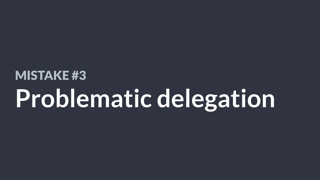 MISTAKE #3 Problematic delegation