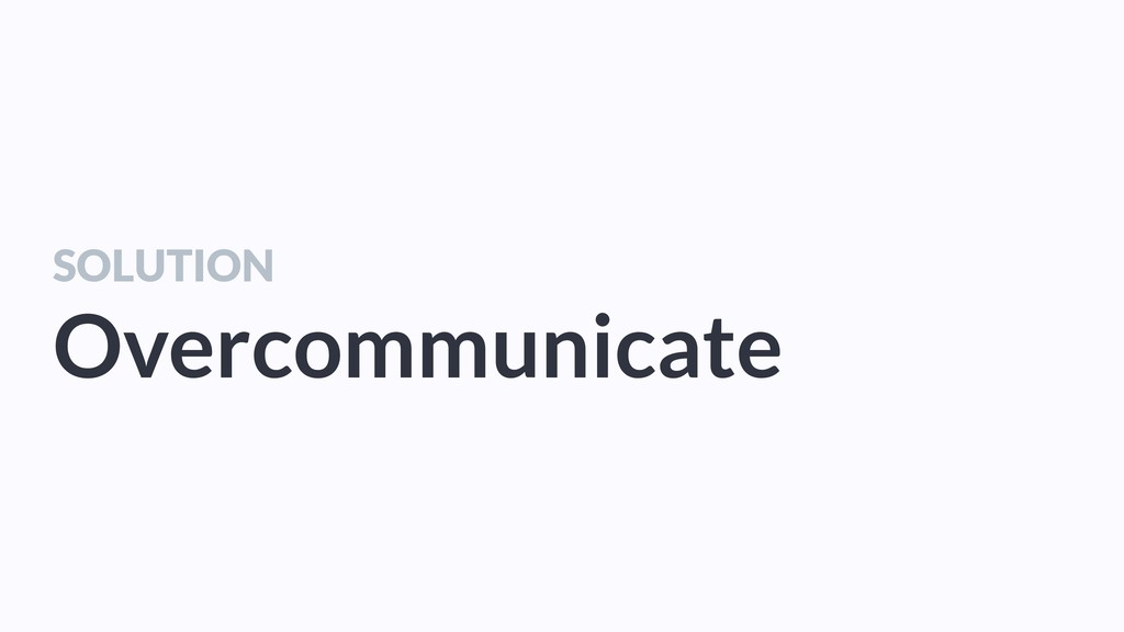SOLUTION Overcommunicate