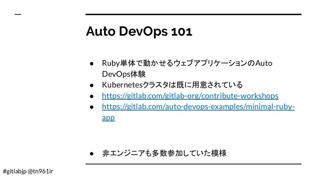 #gitlabjp @tn961ir Auto DevOps 101 ● Ruby単体で動かせ...