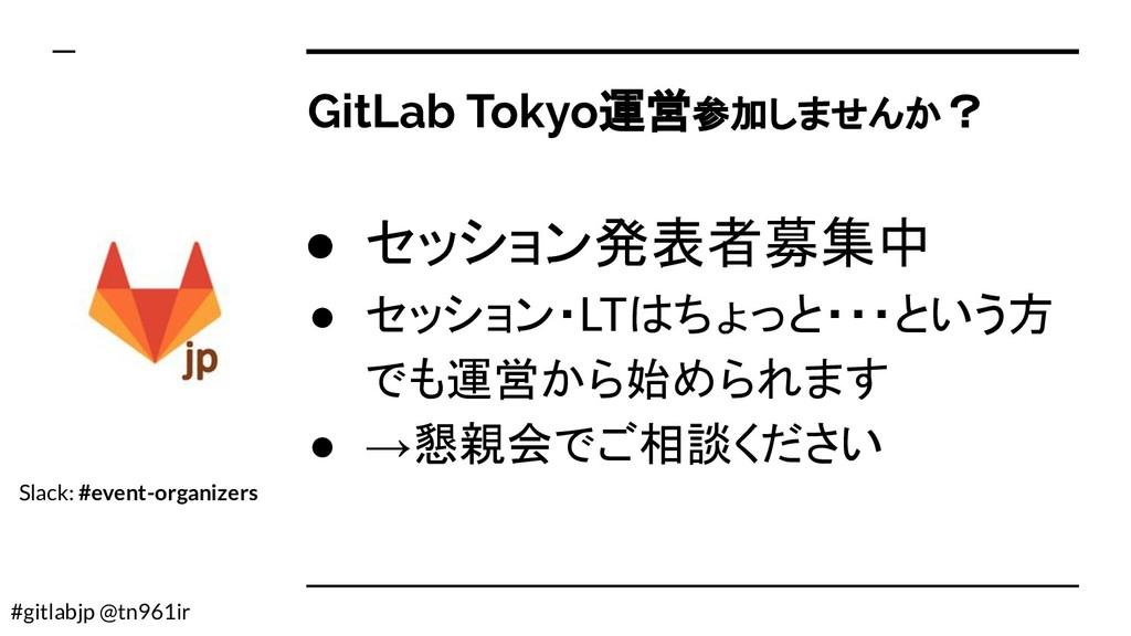 #gitlabjp @tn961ir GitLab Tokyo運営参加しませんか? ● セッシ...