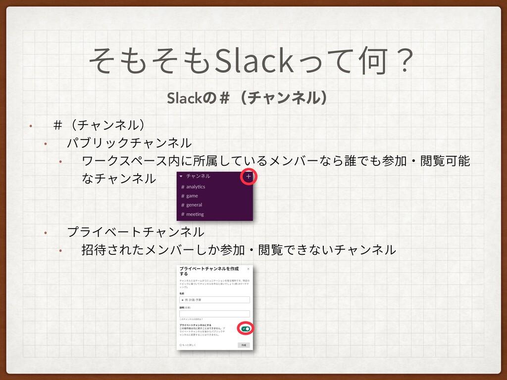 そもそもSlackって何? Slackͷˌʢνϟϯωϧʣ • #(チャンネル) • パブリック...