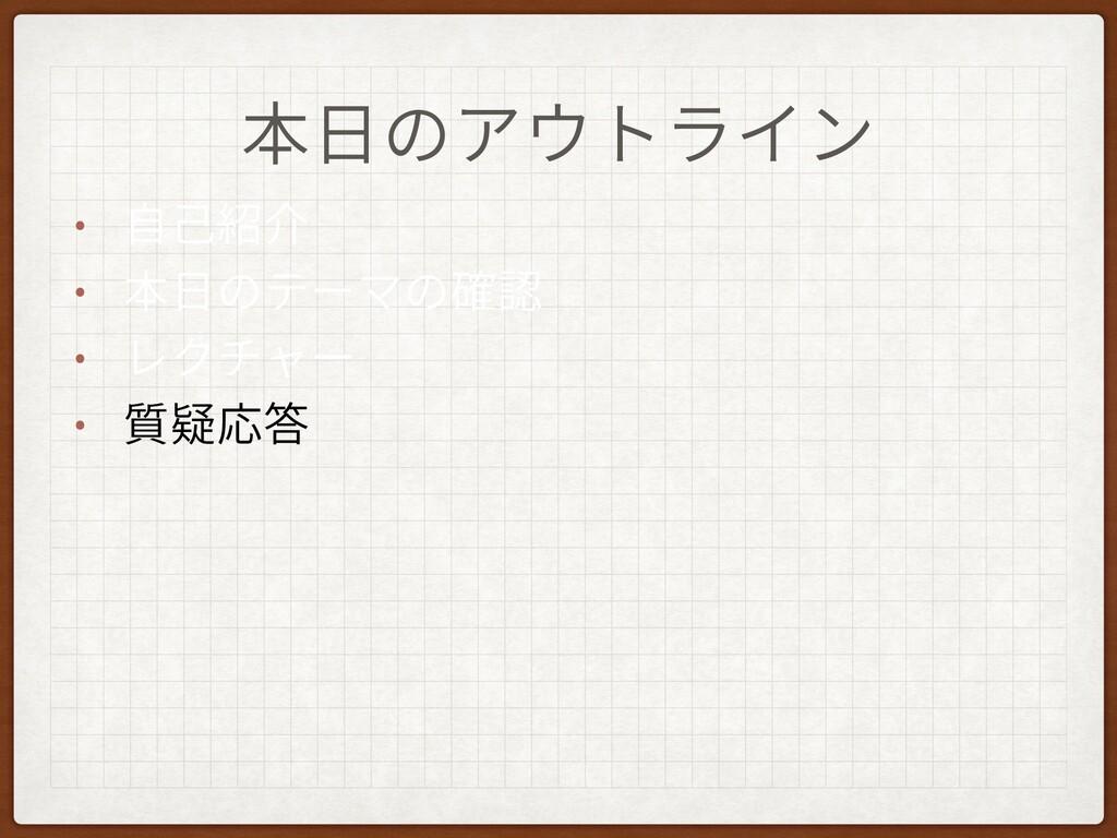 本⽇のアウトライン • ⾃⼰紹介 • 本⽇のテーマの確認 • レクチャー • 質疑応答
