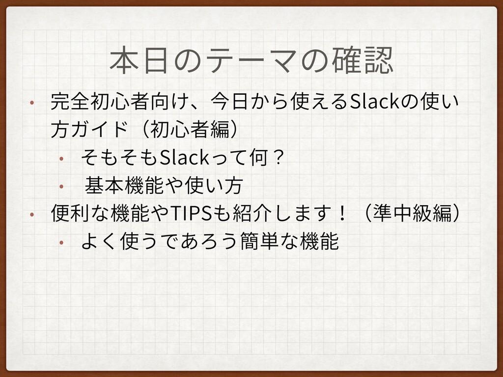 本⽇のテーマの確認 • 完全初⼼者向け、今⽇から使えるSlackの使い ⽅ガイド(初⼼者編) ...