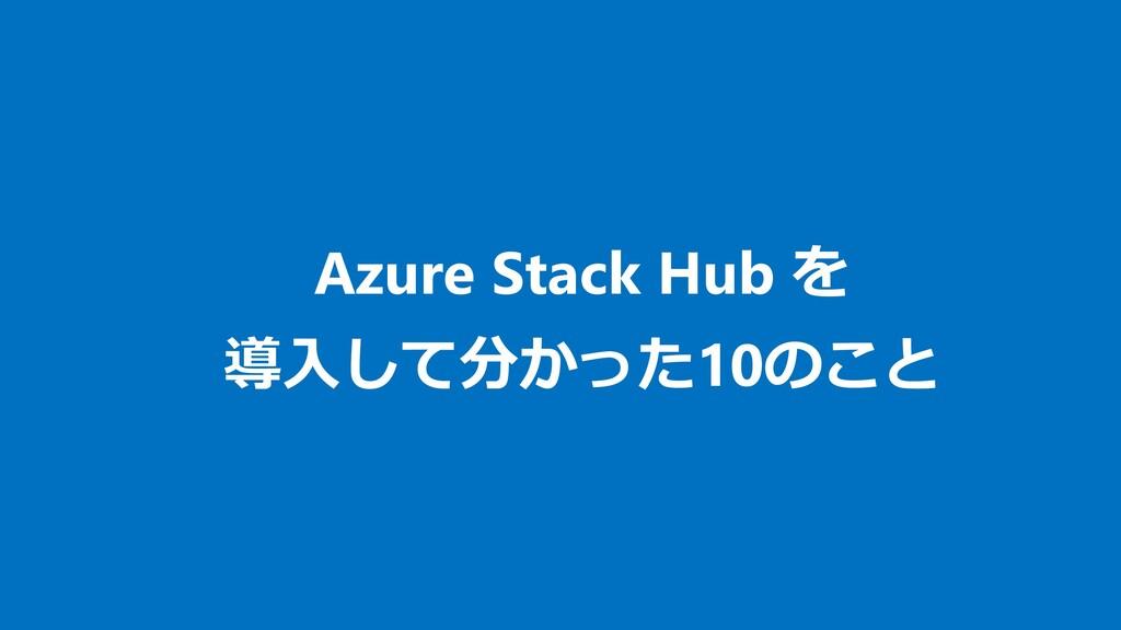 Azure Stack Hub を 導入して分かった10のこと