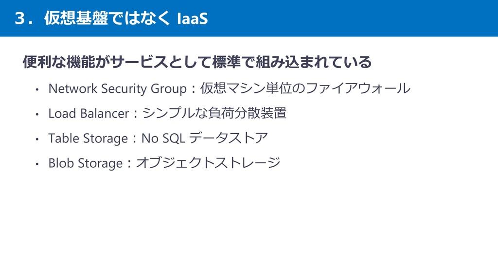 3.仮想基盤ではなく IaaS 便利な機能がサービスとして標準で組み込まれている • Netw...