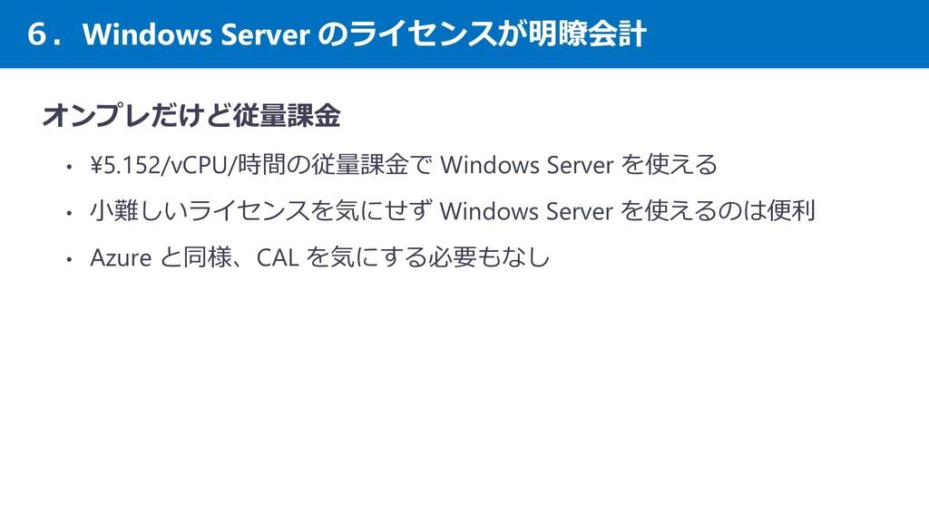 6.Windows Server のライセンスが明瞭会計 オンプレだけど従量課金 • ¥5.1...