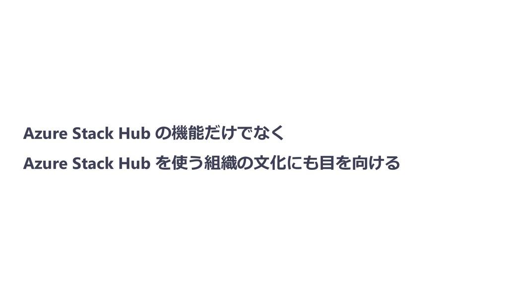 Azure Stack Hub の機能だけでなく Azure Stack Hub を使う組織の...