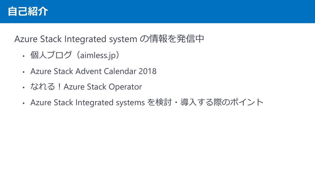 自己紹介 Azure Stack Integrated system の情報を発信中 • 個人...