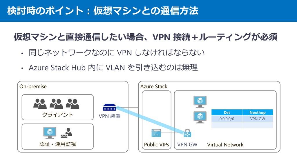 検討時のポイント:仮想マシンとの通信方法 仮想マシンと直接通信したい場合、VPN 接続+ルーテ...