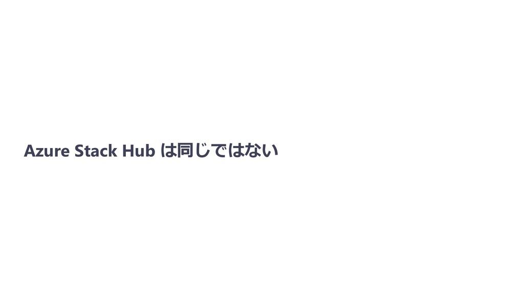 Azure Stack Hub は同じではない