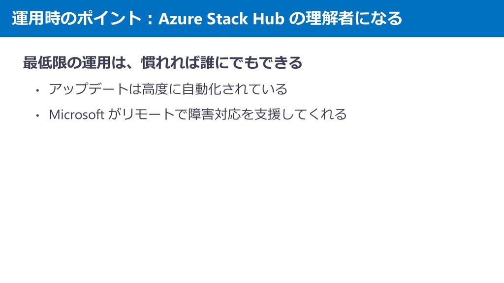 運用時のポイント:Azure Stack Hub の理解者になる 最低限の運用は、慣れれば誰に...