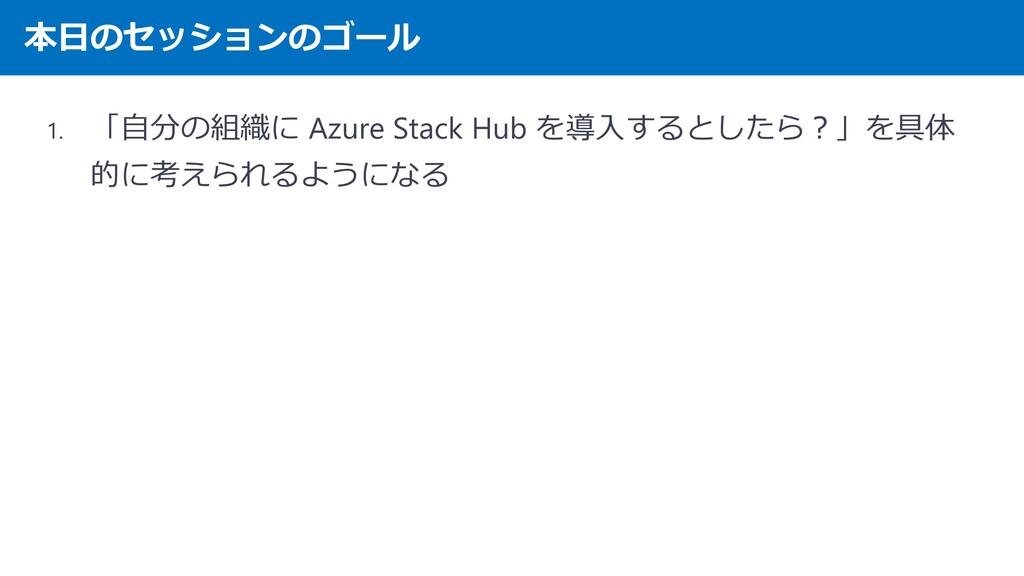 本日のセッションのゴール 1. 「自分の組織に Azure Stack Hub を導入するとし...