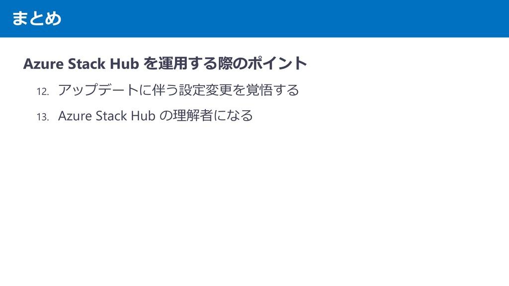 まとめ Azure Stack Hub を運用する際のポイント 12. アップデートに伴う設定...