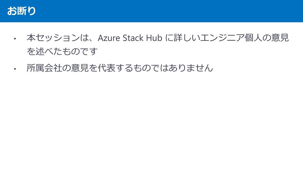 お断り • 本セッションは、Azure Stack Hub に詳しいエンジニア個人の意見 を述...