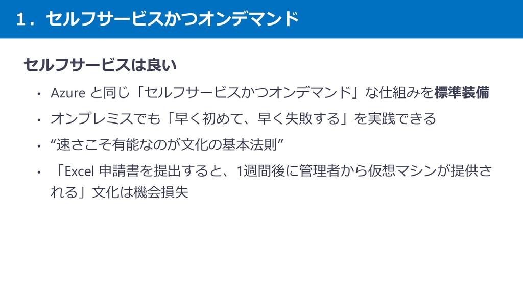 1.セルフサービスかつオンデマンド セルフサービスは良い • Azure と同じ「セルフサービ...