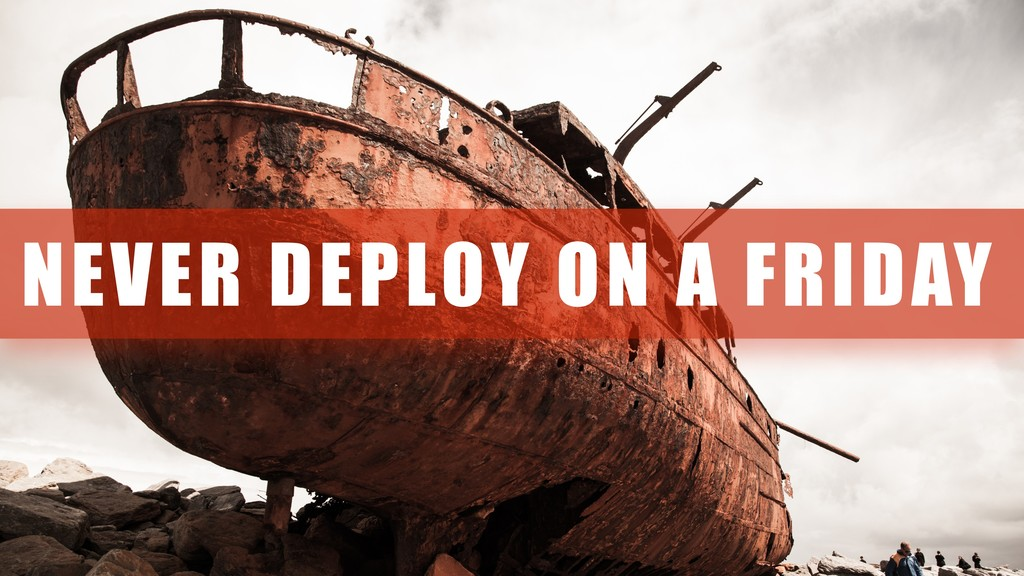 NEVER DEPLOY ON A FRIDAY