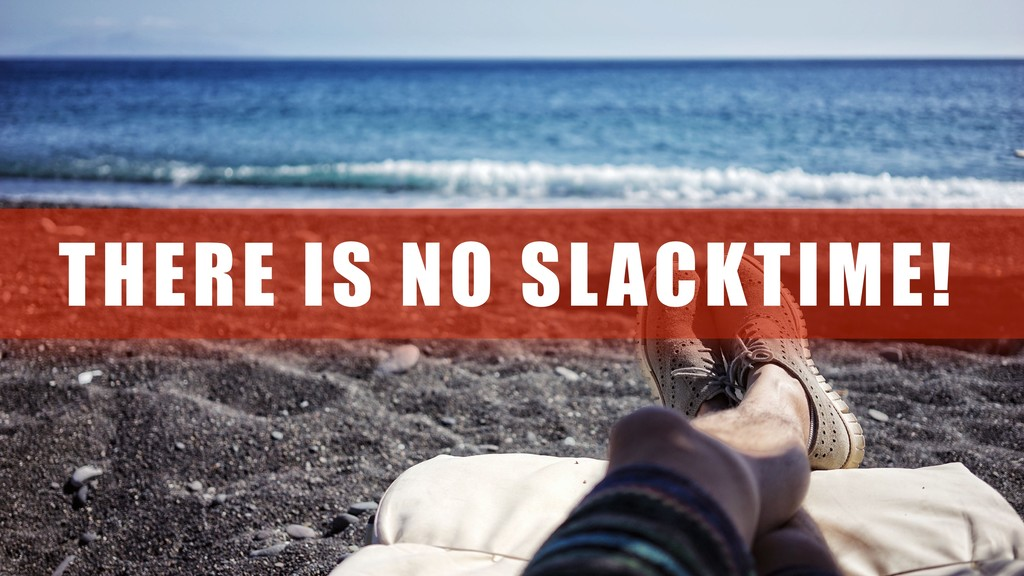 THERE IS NO SLACKTIME!