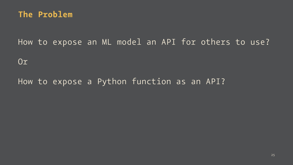 The Problem How to expose an ML model an API fo...