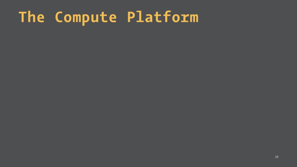 The Compute Platform 36
