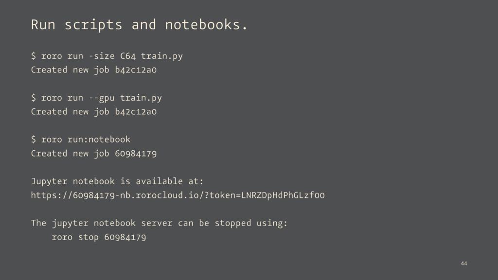 Run scripts and notebooks. $ roro run -size C64...