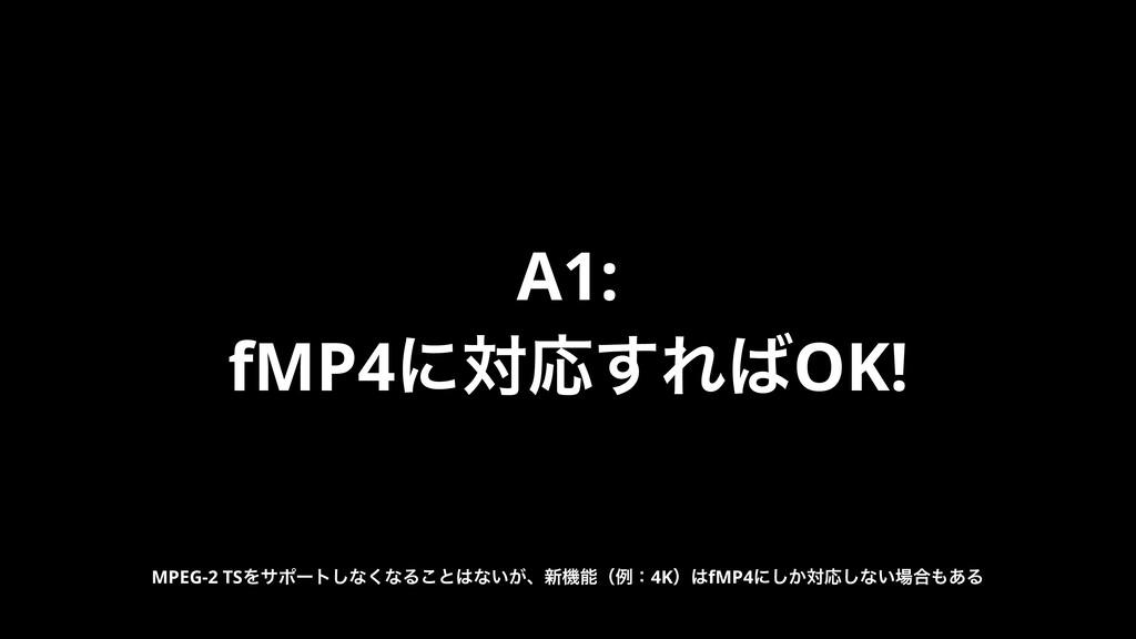 A1: fMP4ʹରԠ͢ΕOK! MPEG-2 TSΛαϙʔτ͠ͳ͘ͳΔ͜ͱͳ͍͕ɺ৽ػ...