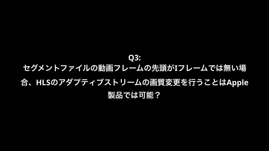 Q3: ηάϝϯτϑΝΠϧͷಈըϑϨʔϜͷઌ಄͕IϑϨʔϜͰແ͍ ߹ɺHLSͷΞμϓςΟϒ...