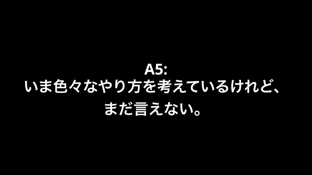 A5: ͍·৭ʑͳΓํΛߟ͍͑ͯΔ͚ΕͲɺ ·ͩݴ͑ͳ͍ɻ