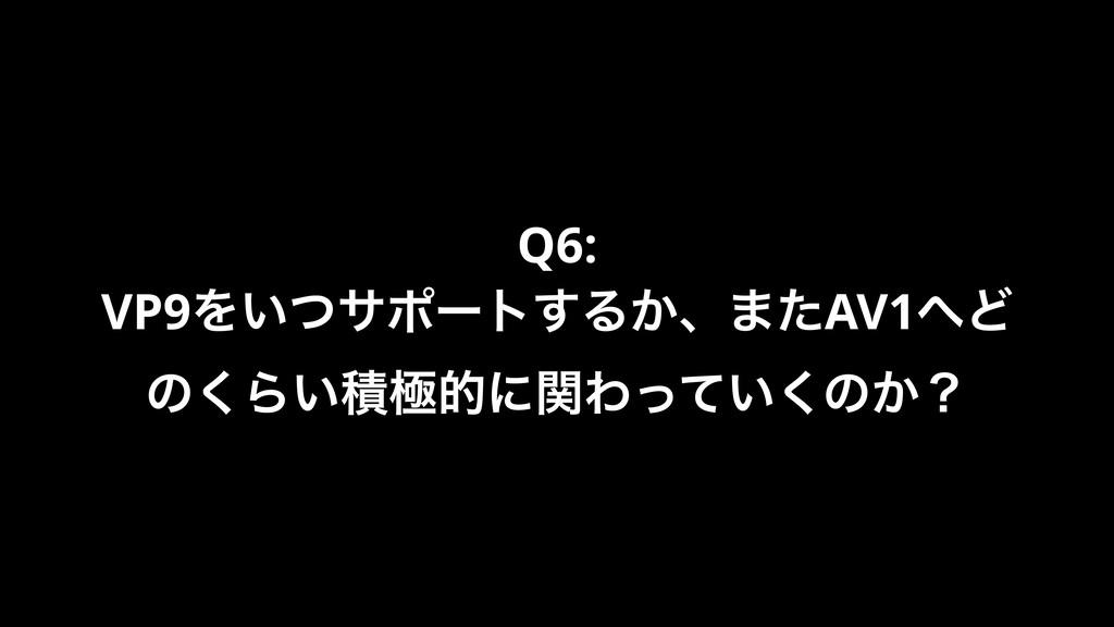 Q6: VP9Λ͍ͭαϙʔτ͢Δ͔ɺ·ͨAV1Ͳ ͷ͘Β͍ੵۃతʹؔΘ͍ͬͯ͘ͷ͔ʁ
