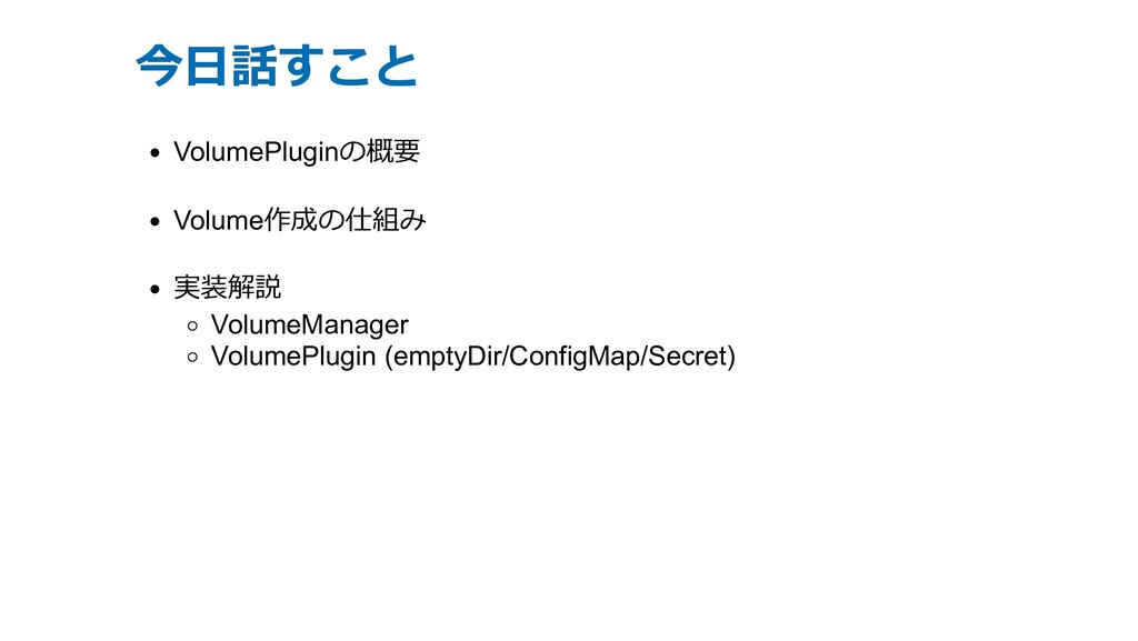 今⽇話すこと VolumePluginの概要 Volume作成の仕組み 実装解説 Volume...