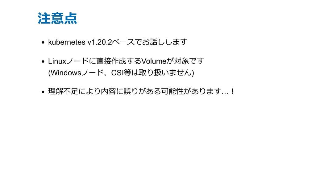 注意点 kubernetes v1.20.2ベースでお話しします Linuxノードに直接作成す...