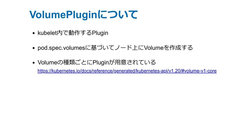 VolumePluginについて kubelet内で動作するPlugin pod.spec.v...
