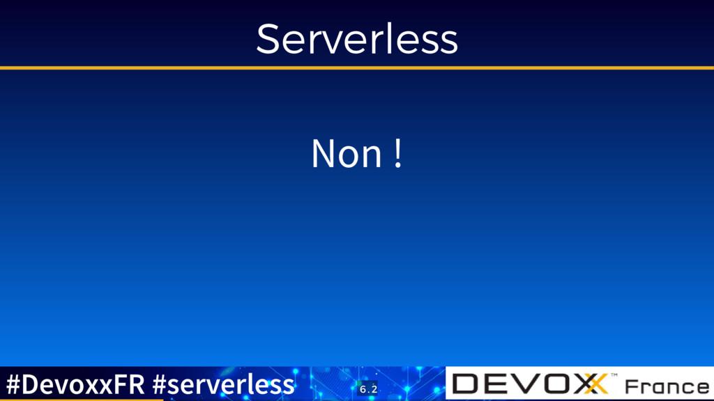 Serverless Non ! #DevoxxFR #serverless 6 . 2
