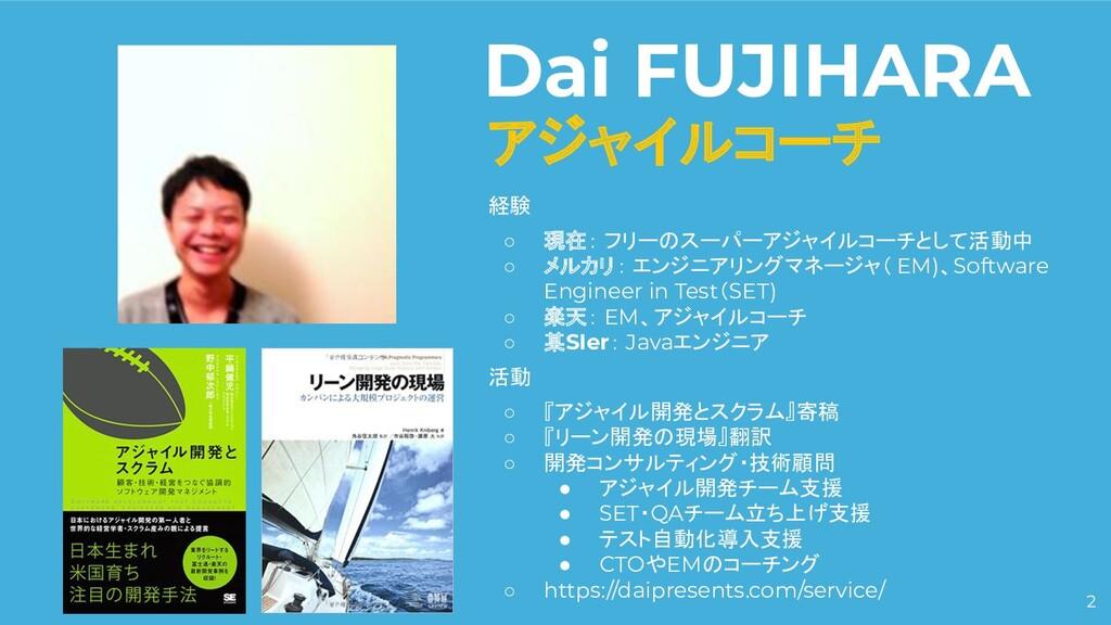 2 Dai FUJIHARA アジャイルコーチ 経験 ○ 現在: フリーのスーパーアジャイルコ...