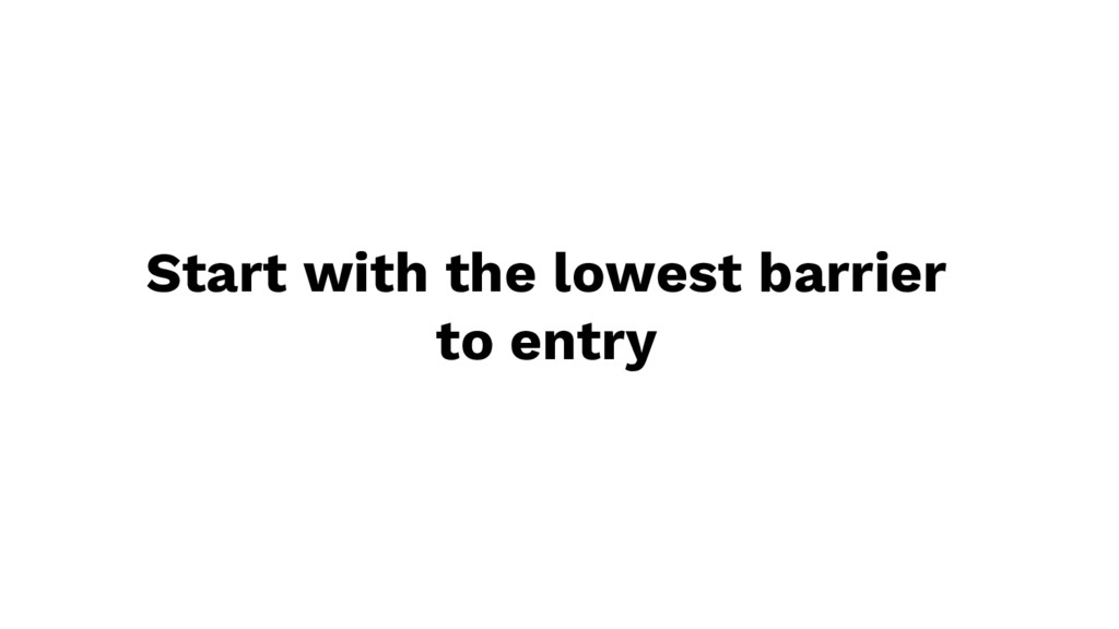 Start with the lowest barrier to entry
