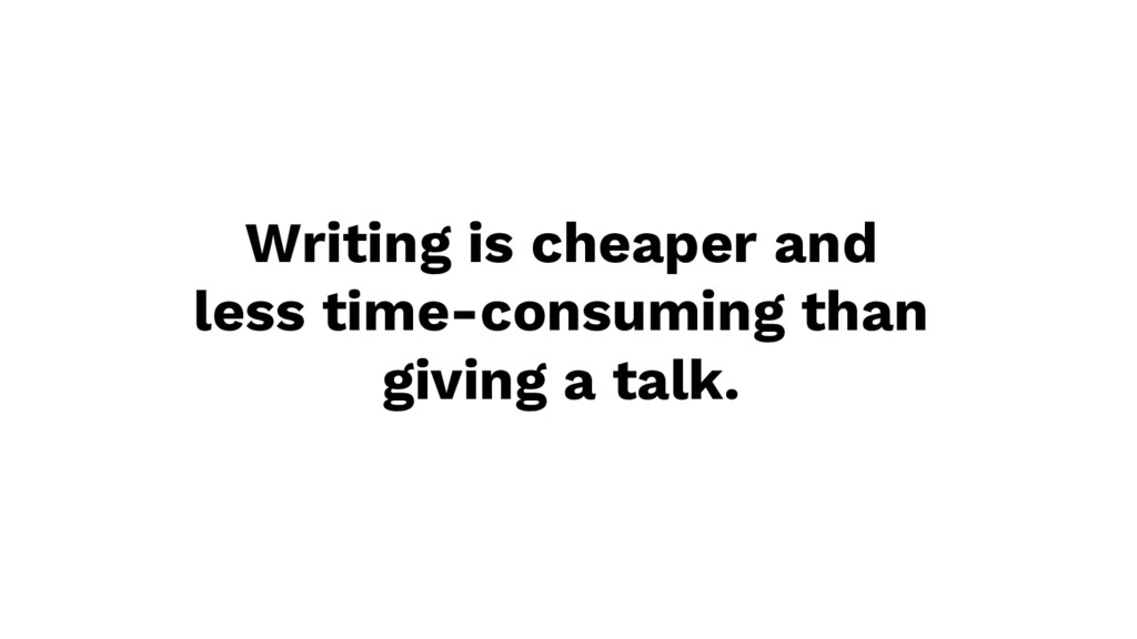 Writing is cheaper and less time-consuming than...