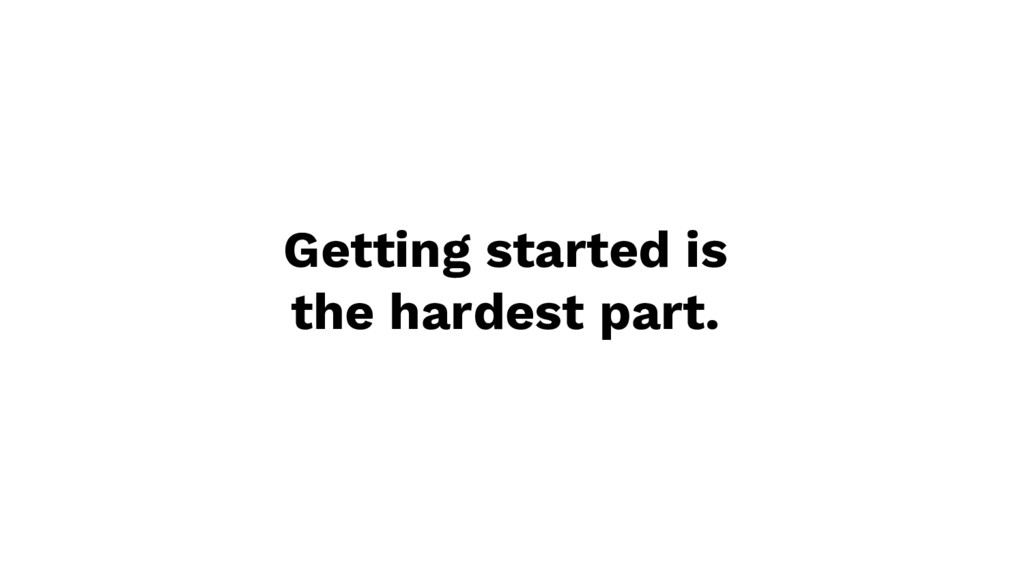 Getting started is the hardest part.