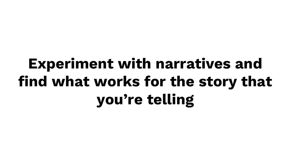Experiment with narratives and find what works ...