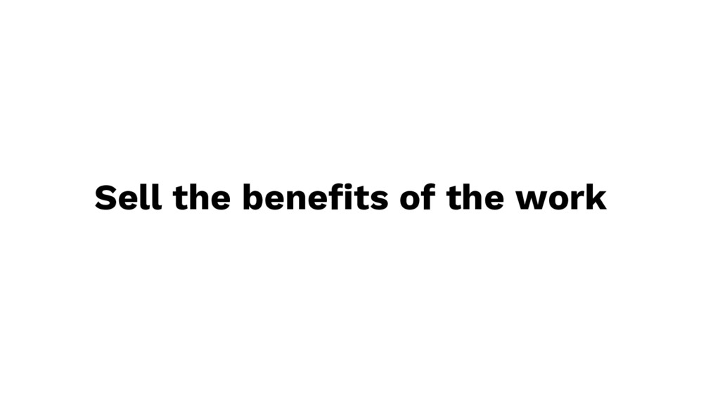 Sell the benefits of the work