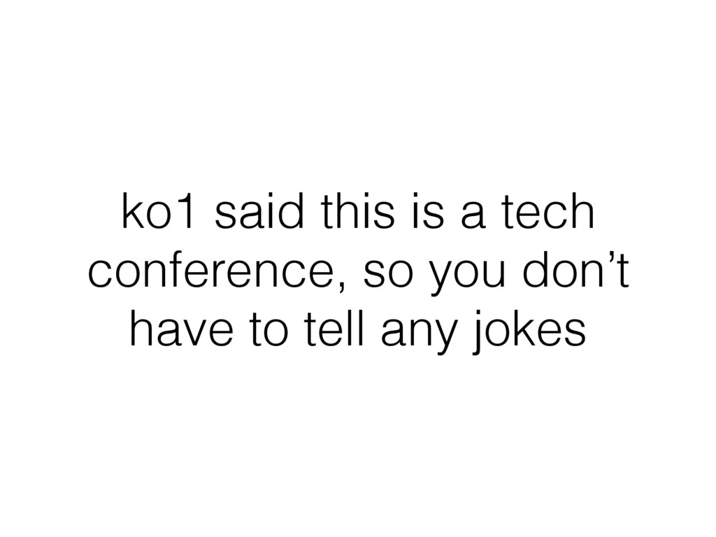 ko1 said this is a tech conference, so you don'...