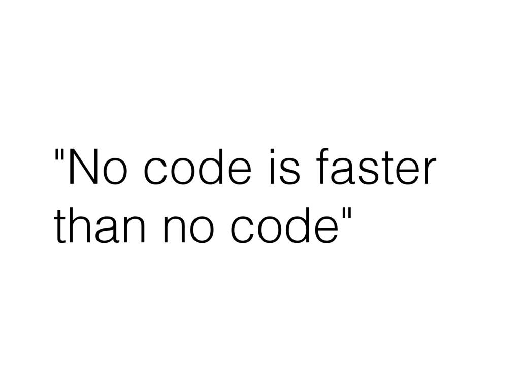"""No code is faster than no code"""