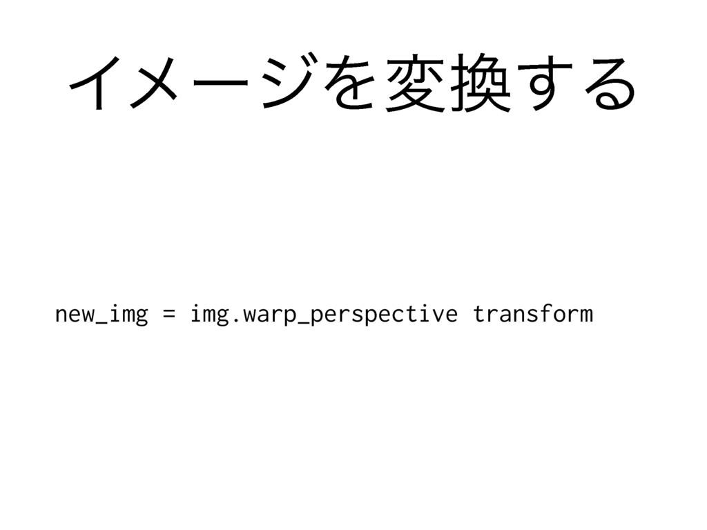 ΠϝʔδΛม͢Δ new_img = img.warp_perspective transf...