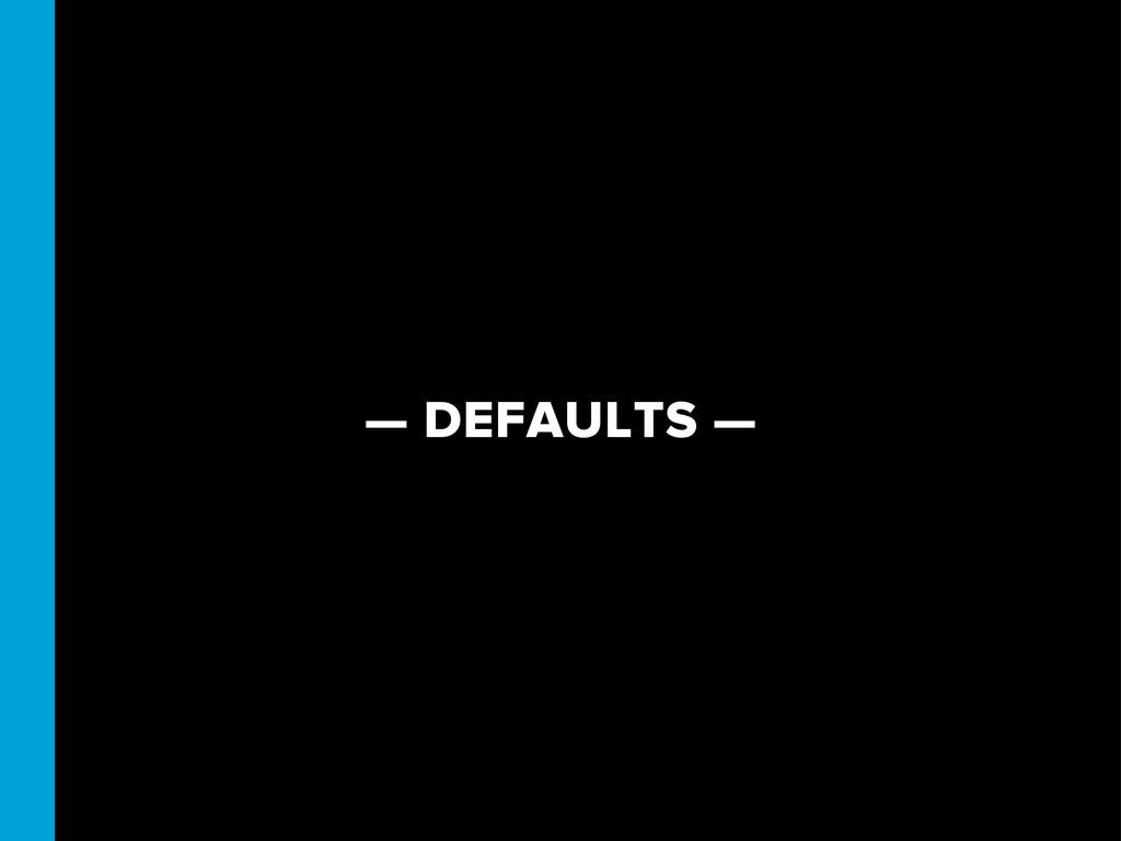 — DEFAULTS —
