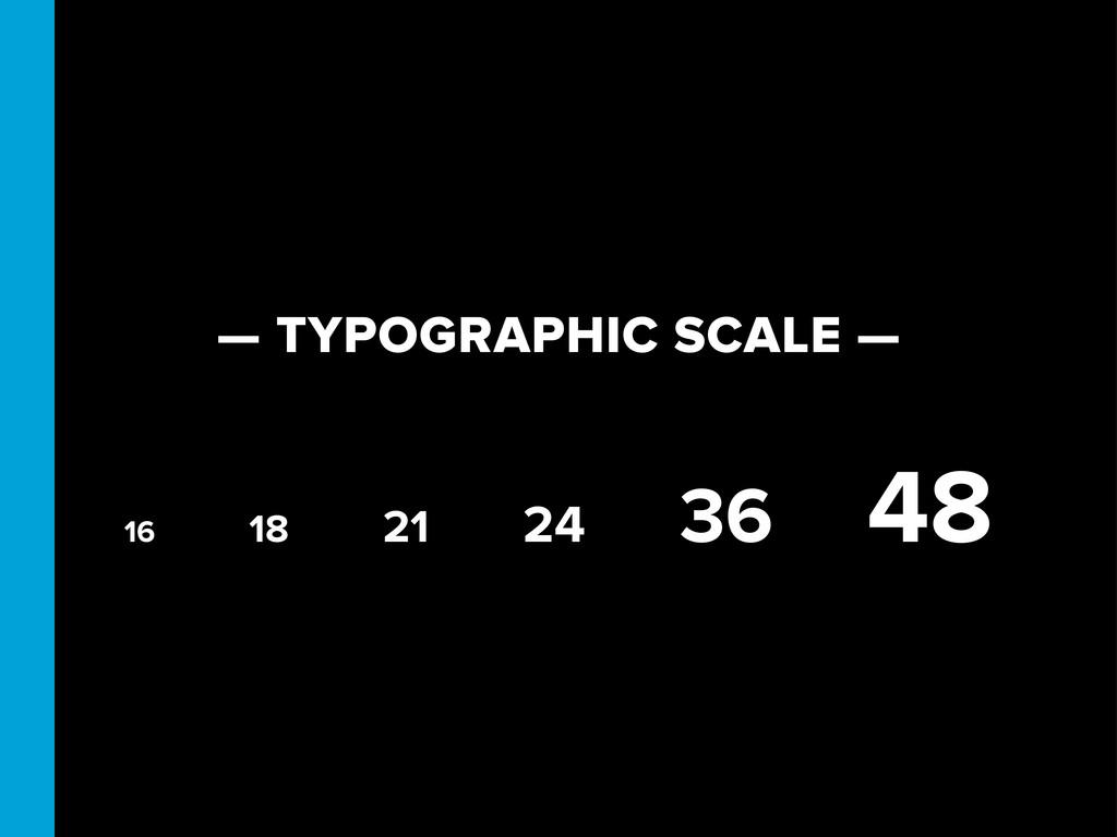 — TYPOGRAPHIC SCALE — 16 18 21 24 36 48