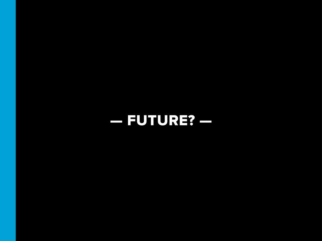— FUTURE? —