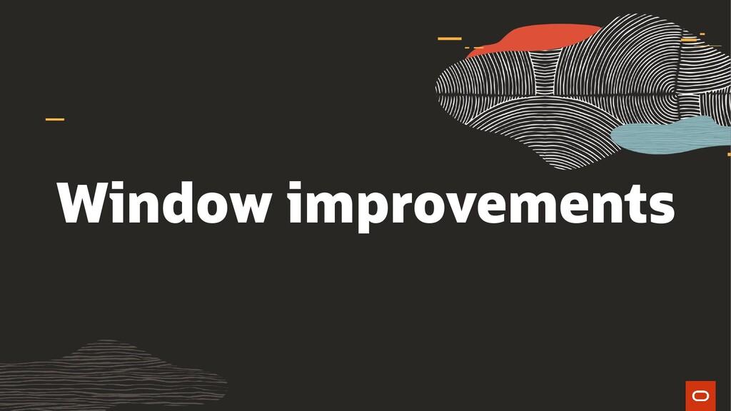 Window improvements