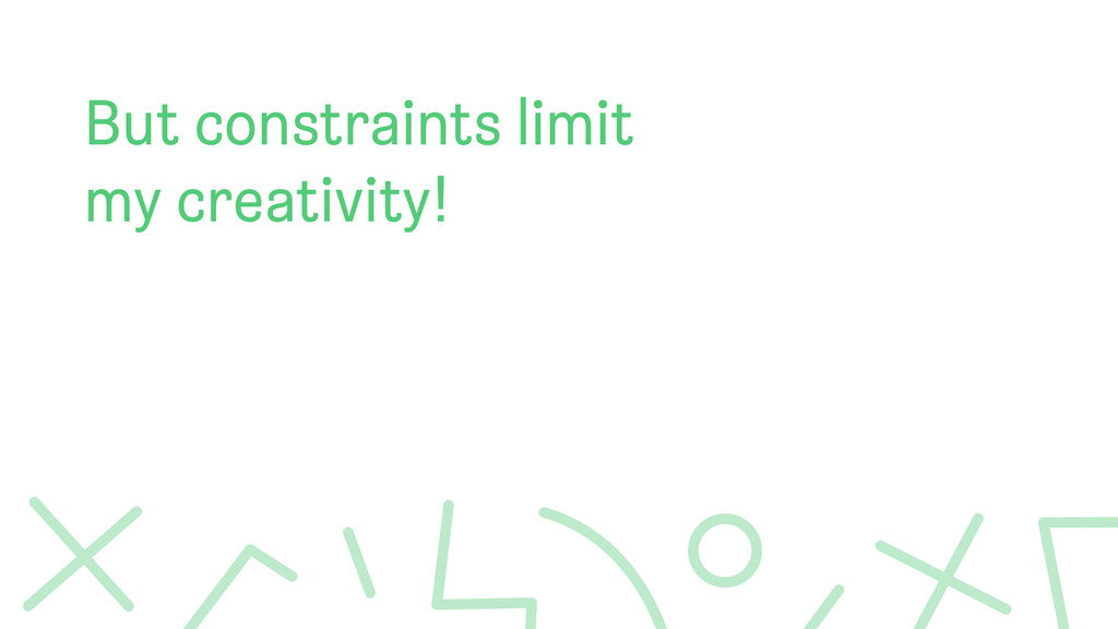 But constraints limit my creativity!
